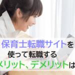 保育士転職サイトを使うメリット、デメリット!【転職が余裕な理由】